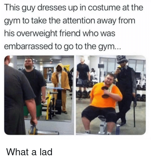 Gym, Dresses, and Who: This guy dresses up in costume at the  gym to take the attention away from  his overweight friend who was  embarrassed to go to the gym What a lad