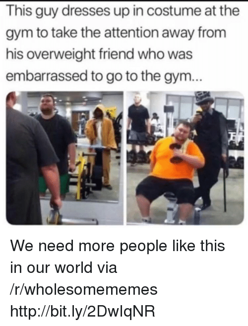 Gym, Dresses, and Http: This guy dresses up in costume at the  gym to take the attention away from  his overweight friend who was  embarrassed to go to the gym... We need more people like this in our world via /r/wholesomememes http://bit.ly/2DwIqNR