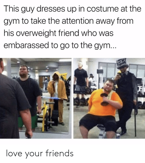 Friends, Gym, and Love: This guy dresses up in costume at the  gym to take the attention away from  his overweight friend who was  embarassed to go to the gym love your friends