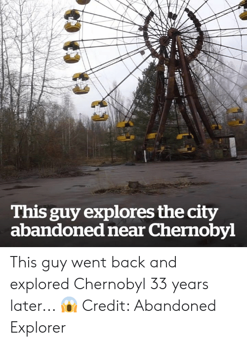 Back, Chernobyl, and City: This guy explores the city  abandoned near Chernobyl This guy went back and explored Chernobyl 33 years later... 😱  Credit: Abandoned Explorer