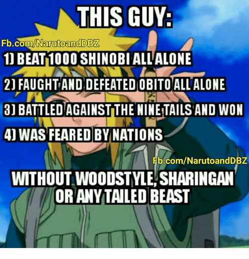 Being Alone, Memes, and fb.com: THIS GUY  Fb  .com/Narutoand DB  1) BEAT 1000 SHINOBIALL ALONE  21 FAUGHT AND DEFEATED OBITO ALL ALONE  31 BATTLED AGAINST THE NINE TAILS AND WON  4] WAS FEARED BYNATIONS  Fb.com/NarutoandDBZ  WITHOUT WOODSTYLE,SHARINGAN  OR ANYTAILED BEAST