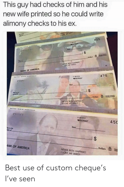 America, Love, and Bank: This guy had checks of him and his  new wife printed so he could write  alimony checks to his ex.  425  CH  BANK OF AMERICA  475  CHANC  OVE MY WIF  450  Date  ANK OF AMERICA  Dollars  NEVER BEEN HAPPIER!!  I LOVE MY WIFE Best use of custom cheque's I've seen