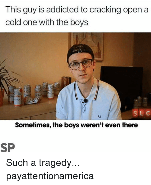 Memes, Addicted, and Cold: This guy is addicted to cracking open a  cold one with the boys  S LC  Sometimes, the boys weren't even there Such a tragedy... payattentionamerica