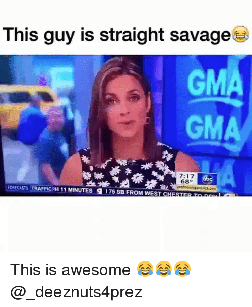 Memes, Savage, and Traffic: This guy is straight savage  GMA  7:17  68  Soc  FORECASTS TRAFFIC 'H 11 MINUTES g 175 SB FROM WEST c This is awesome 😂😂😂 @_deeznuts4prez
