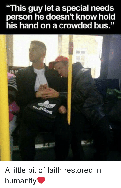 "Faith, Humanity, and Bus: ""This guy let a special needs  person he doesn't know hold  his hand on a crowded bus."" A little bit of faith restored in humanity❤️"