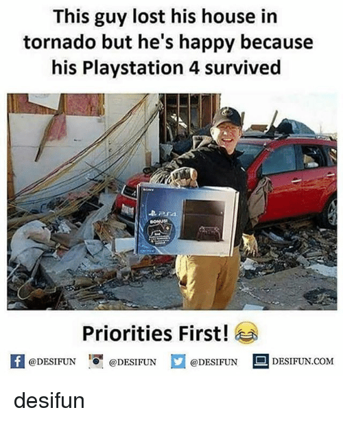 Memes, PlayStation, and Lost: This guy lost his house in  tornado but he's happy because  his Playstation 4 survived  Priorities First!  困  @DESIFUN@DESIFUN  @DESIFUN-DESIFUN.COM desifun