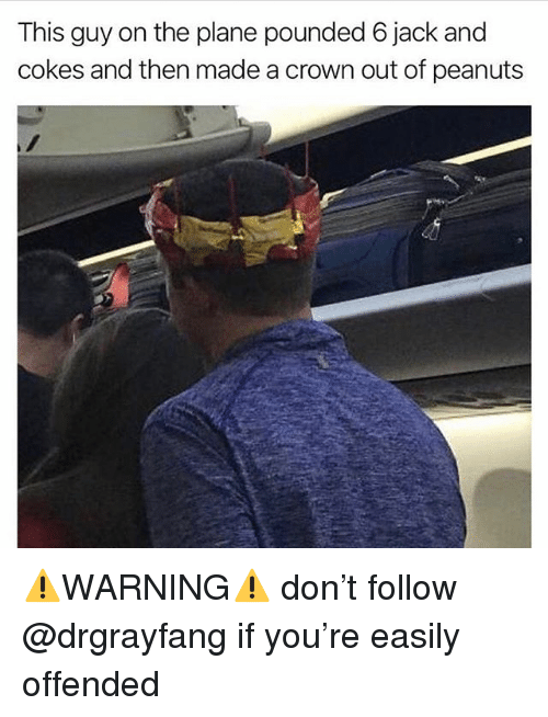 Memes, Peanuts, and 🤖: This guy on the plane pounded 6 jack and  cokes and then made a crown out of peanuts ⚠️WARNING⚠️ don't follow @drgrayfang if you're easily offended