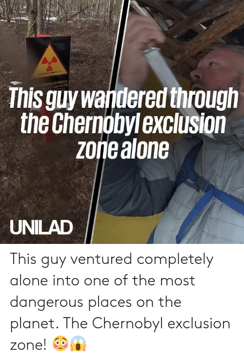 Being Alone, Dank, and 🤖: This guy wandered through  the Chernobylexclusion  zoriealone  UNILAD This guy ventured completely alone into one of the most dangerous places on the planet. The Chernobyl exclusion zone! 😳😱