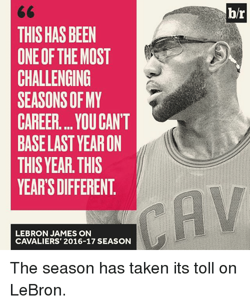 Sports, Toll, and Base: THIS HAS BEEN  ONE OF THE MOST  CHALLENGING  SEASONS OF MY  CAREER... YOUCANT  BASE LAST YEARON  THIS YEAR THIS  YEARS DIFFERENT  LEBRON JAMES ON  CAVALIERS' 2016-17 SEASON  blr The season has taken its toll on LeBron.