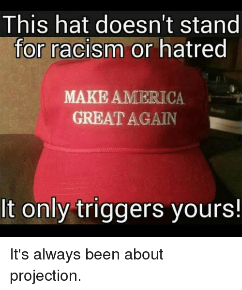 America, Racism, and Hatred: This hat doesn't stand  for racism or hatred  MAKE AMERICA  GREAT AGAIN  It only triggers yours!