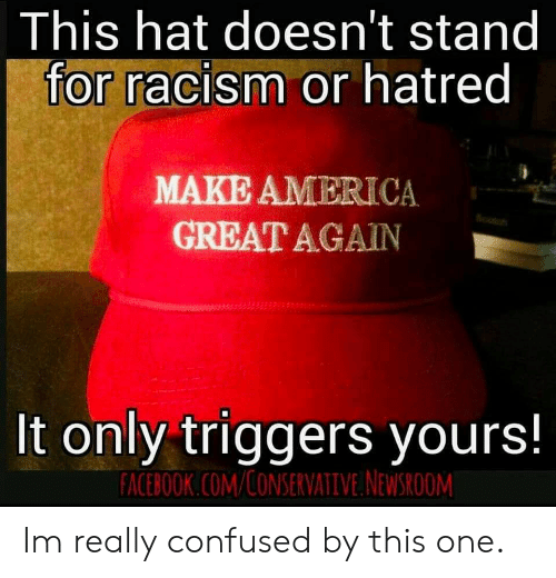 America, Confused, and Facebook: This hat doesn't stand  for racism or hatred  MAKE AMERICA  GREAT AGAIN  It only triggers yours!  FACEBOOK.COM/CONSERVATIVE NEWSROOM Im really confused by this one.