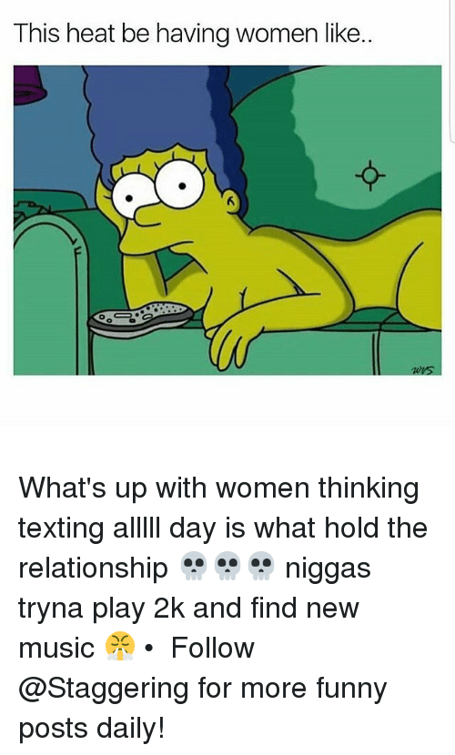 Funny, Music, and Texting: This heat be having women like.. What's up with women thinking texting alllll day is what hold the relationship 💀💀💀 niggas tryna play 2k and find new music 😤 • ➫➫➫ Follow @Staggering for more funny posts daily!