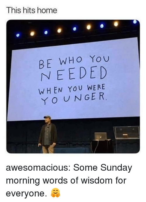 Tumblr, Blog, and Home: This hits home  BE WHO You  NEEDED  WHEN YOU WERE  O UNGER awesomacious:  Some Sunday morning words of wisdom for everyone. 🤗