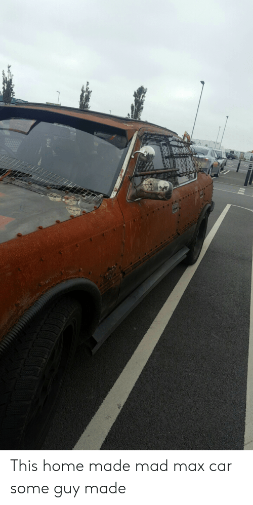 This Home Made Mad Max Car Some Guy Made Mad Max Meme On Me Me