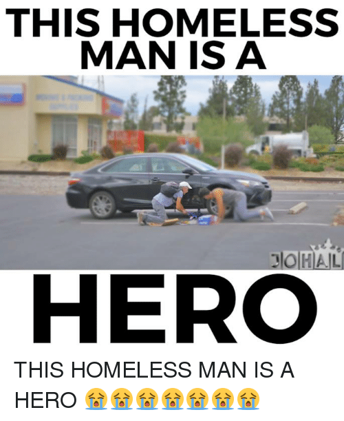 Homeless, Memes, and Heroes: THIS HOMELESS  MAN IS A  HERO THIS HOMELESS MAN IS A HERO 😭😭😭😭😭😭😭