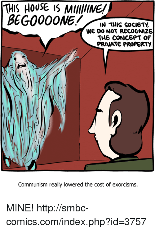 Memes, House, and Http: THIS HOUSE IS MUINE!  IN THIS SocIETY,  WE DO NOT RECOGNIZE  THE CONCEPT OF  PRIVATE PROPERTY  Communism really lowered the cost of exorcisms. MINE! http://smbc-comics.com/index.php?id=3757