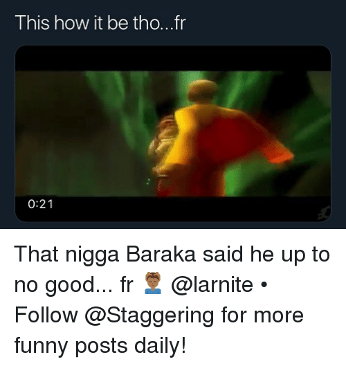 Funny, Good, and Trendy: This how it be tho...fr  0:21 That nigga Baraka said he up to no good... fr 💆🏾♂️ @larnite • ➫➫➫ Follow @Staggering for more funny posts daily!