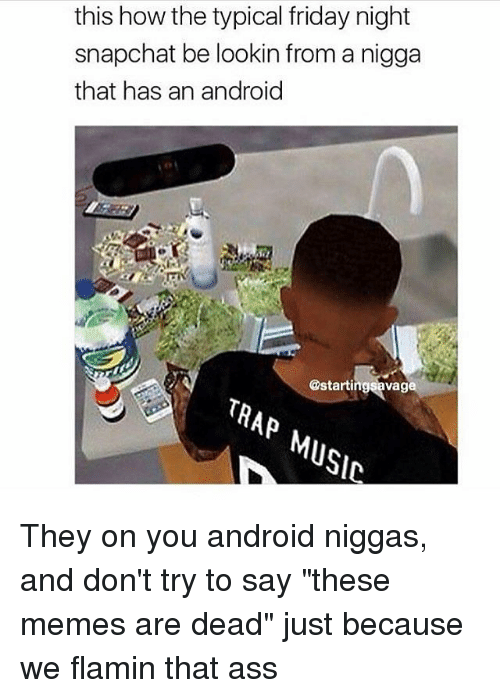 """Android, Ass, and Friday: this how the typical friday night  snapchat be lookin from a nigga  that has an android  Va  TRAP  MUSIC They on you android niggas, and don't try to say """"these memes are dead"""" just because we flamin that ass"""