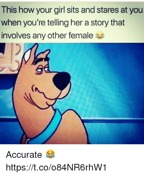 Girl, Your Girl, and How: This how your girl sits and stares at you  when you're telling her a story that  involves any other female Accurate 😂 https://t.co/o84NR6rhW1