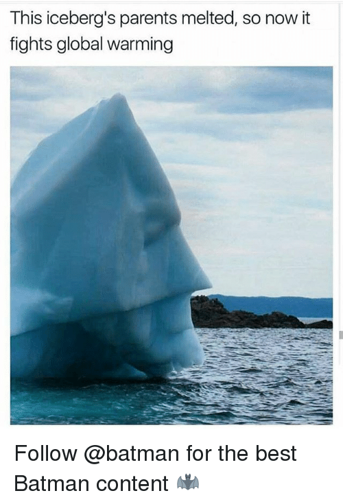 Batman, Global Warming, and Parents: This iceberg's parents melted, so now it  fights global warming Follow @batman for the best Batman content 🦇