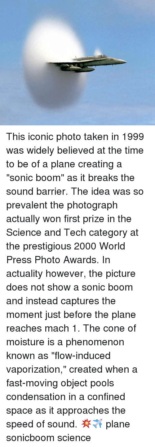 "Memes, Taken, and Science: This iconic photo taken in 1999 was widely believed at the time to be of a plane creating a ""sonic boom"" as it breaks the sound barrier. The idea was so prevalent the photograph actually won first prize in the Science and Tech category at the prestigious 2000 World Press Photo Awards. In actuality however, the picture does not show a sonic boom and instead captures the moment just before the plane reaches mach 1. The cone of moisture is a phenomenon known as ""flow-induced vaporization,"" created when a fast-moving object pools condensation in a confined space as it approaches the speed of sound. 💥✈ plane sonicboom science"