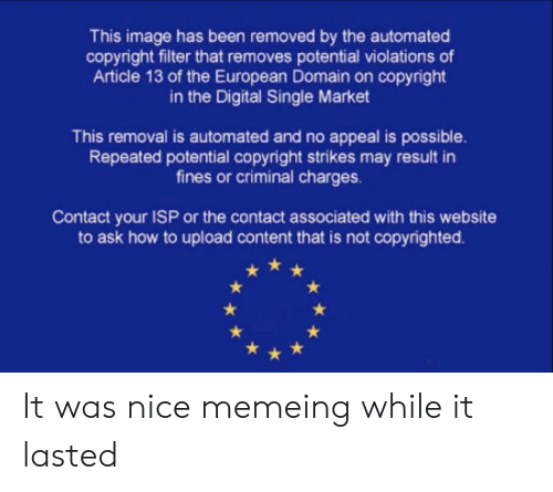 Reddit, How To, and Image: This image has been removed by the automated  copyright filter that removes potential violations of  Article 13 of the European Domain on copyright  in the Digital Single Market  This removal is automated and no appeal is possible.  Repeated potential copyright strikes may result in  fines or criminal charges.  Contact your ISP or the contact associated with this website  to ask how to upload content that is not copyrighted. It was nice memeing while it lasted