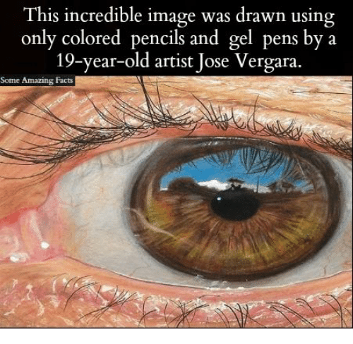 Facts, Memes, and Image: This incredible image was drawn using  only colored pencils and gel pens by a  19-year-old artist Jose Vergara.  Some Amazing Facts