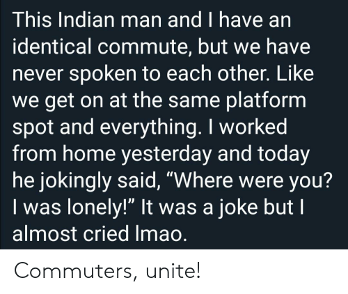 """Home, Today, and Indian: This Indian man and I have an  identical commute, but we have  never spoken to each other. Like  we get on at the same platform  spot and everything. I worked  from home yesterday and today  he jokingly said, """"Where were you?  Iwas lonely!"""" It was a joke but I  almost cried Imao. Commuters, unite!"""