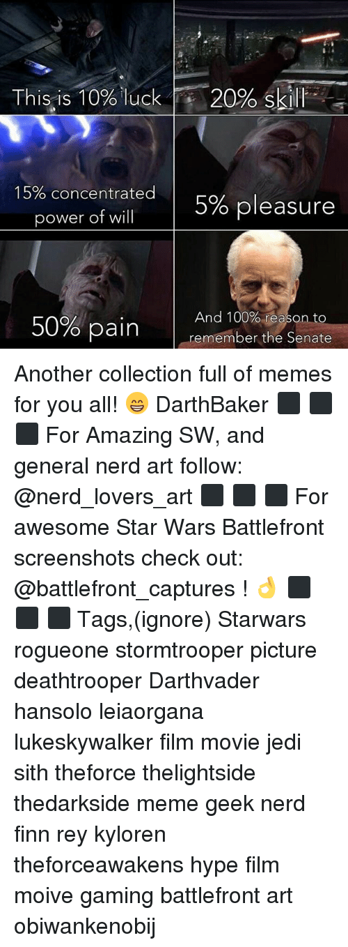 Anaconda, Finn, and Hype: This is 10% luck  20% Ski  15% concentrated  5% pleasure  power of will  50% pain  And 100% reason to  remember the Senate Another collection full of memes for you all! 😁 DarthBaker ⬛ ⬛ ⬛ For Amazing SW, and general nerd art follow: @nerd_lovers_art ⬛ ⬛ ⬛ For awesome Star Wars Battlefront screenshots check out: @battlefront_captures ! 👌 ⬛ ⬛ ⬛ Tags,(ignore) Starwars rogueone stormtrooper picture deathtrooper Darthvader hansolo leiaorgana lukeskywalker film movie jedi sith theforce thelightside thedarkside meme geek nerd finn rey kyloren theforceawakens hype film moive gaming battlefront art obiwankenobij