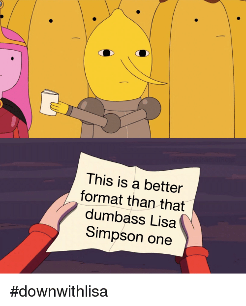 This Is A Better Format Than That Dumbass Lisa Simpson One