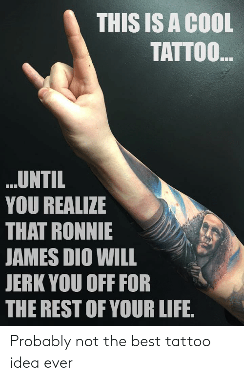 Life, Best, and Cool: THIS IS A COOL  TATTOO  UNTIL  YOU REALIZE  THAT RONNIE  AMES DIO WILL  JERK YOU OFF FOR  THE REST OF YOUR LIFE Probably not the best tattoo idea ever