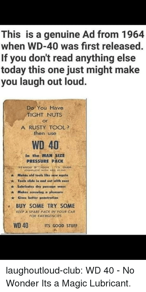 Club, Pressure, and Tumblr: This is a genuine Ad from 1964  when WD-40 was first released  If you don't read anything else  today this one just might make  you laugh out loud  Do You Have  IGHT NUTS  or  A RUSTY TOOL?  then use  WD 40  in the MAN SIZE  PRESSURE PACK  Makes old iools like new egoín  Tools slide ia ond out with ease  ★  * Lubricates dry passage ways  Makes screwing a pleasure  Gives better penetration  BUY SOME TRY SOME  FOR EMERGENCIES  WD 40 ITS GOOD STUFF  KEEP A SPARE PACK IN YOUR CAR laughoutloud-club:  WD 40 - No Wonder Its a Magic Lubricant.