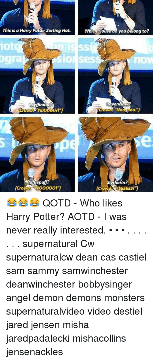 """Harry Potter, Memes, and Angel: This is a Harry Potter Sorting Hat.  Which House do you belong to?  iot  gra  SIOl Sess  now  Iti  Ravenclaw  Crowd YEAAAAH!""""  Crowd """"Noo Moo.  Hufflepuff?  (Crowde aWooooo!"""")  erin!  (Crowds YEEEEES!)  Crowd YEEEEES!) 😂😂😂 QOTD - Who likes Harry Potter? AOTD - I was never really interested. • • • . . . . . . . supernatural Cw supernaturalcw dean cas castiel sam sammy samwinchester deanwinchester bobbysinger angel demon demons monsters supernaturalvideo video destiel jared jensen misha jaredpadalecki mishacollins jensenackles"""