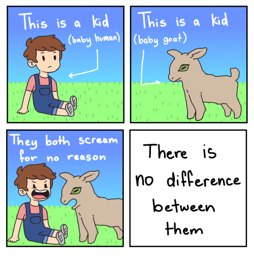 Scream, Goat, and Reason: This is a kd This is a kd  (baby human)(baby goat)  They both scream  There is  no diference  or no reason  between  them