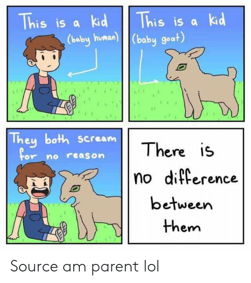 Lol, Reddit, and Scream: This is a kid  This is a kid  (balby human) (baby goat)  They both scream  for  There is  no reason  no difference  between  them Source am parent lol