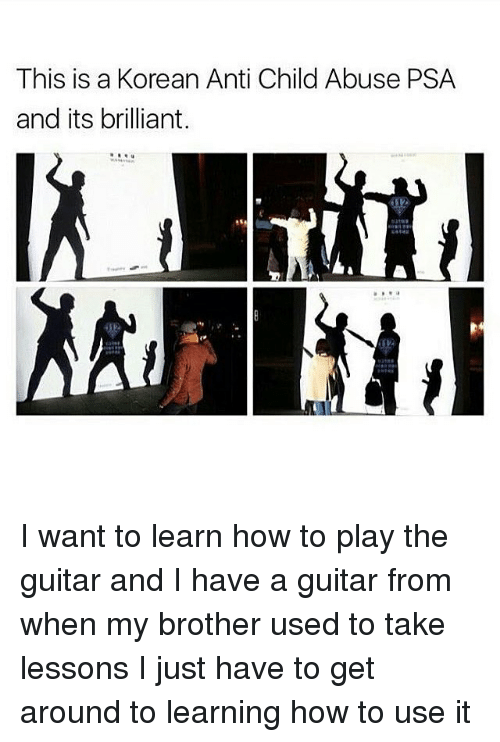 Memes, Guitar, and How To: This is a Korean Anti Child Abuse PSA  and its brilliant. I want to learn how to play the guitar and I have a guitar from when my brother used to take lessons I just have to get around to learning how to use it