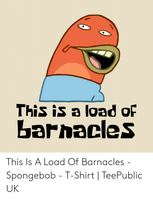 This Is A Lgad Of Barnacles This Is A Load Of Barnacles Spongebob T Shirt Teepublic Uk Spongebob Meme On Me Me