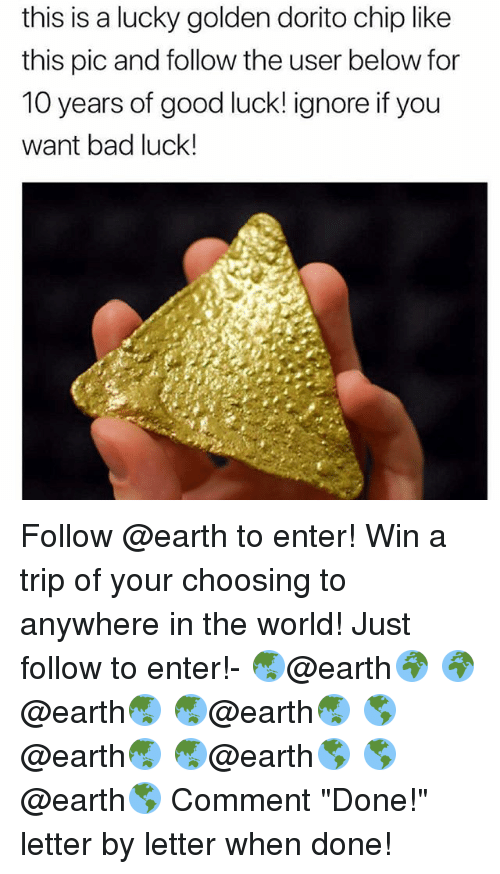 "Bad, Memes, and Earth: this is a lucky golden dorito chip like  this pic and follow the user below for  10 years of good luck! ignore if you  want bad luck! Follow @earth to enter! Win a trip of your choosing to anywhere in the world! Just follow to enter!- 🌏@earth🌍 🌍@earth🌏 🌏@earth🌏 🌎@earth🌏 🌏@earth🌎 🌎@earth🌎 Comment ""Done!"" letter by letter when done!"