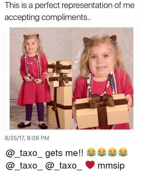 Memes, 🤖, and This: This is a perfect representation of me  accepting compliments.  8/25/17, 8:09 PM @_taxo_ gets me!! 😂😂😂😂 @_taxo_ @_taxo_ ❤ mmsip