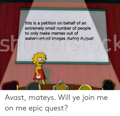 Memes, Reddit, and Images: this is a petition on behalf of an  extremely small number of people  to only make memes out of  watermarked images during August  CK Avast, mateys. Will ye join me on me epic quest?