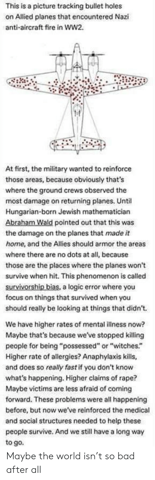 """Bad, Fire, and Logic: This is a picture tracking bullet holes  on Allied planes that encountered Nazi  anti-aircraft fire in ww2.  At first, the military wanted to reinforce  those areas, because obviously that's  where the ground crews observed the  most damage on returning planes. Until  Hungarian-born Jewish mathematician  Abraham Wald pointed out that this was  the damage on the planes that made it  home, and the Allies should armor the areas  where there are no dots at all, because  those are the places where the planes won't  survive when hit. This phenomenon is called  survivorship bias, a logic error where you  focus on things that survived when you  should really be looking at things that didn't  We have higher rates of mental illness now?  Maybe that's because we've stopped killing  people for being """"possessed"""" or """"witches.""""  Higher rate of allergies? Anaphylaxis kills,  and does so really fast if you don't know  what's happening. Higher claims of rape?  Maybe victims are less afraid of coming  forward. These problems were all happening  before, but now we've reinforced the medical  and social structures needed to help these  people survive. And we still have a long way  to go. Maybe the world isn't so bad after all"""