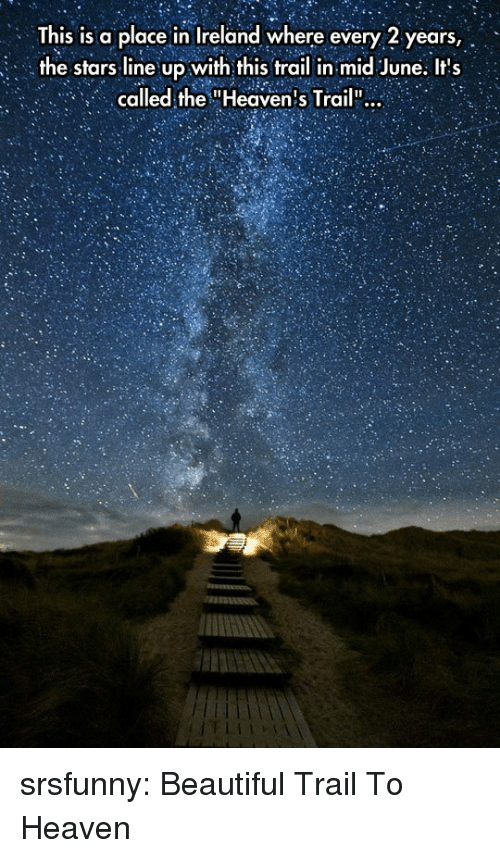 """Beautiful, Heaven, and Tumblr: This is a place in Ireland where every 2 years,  the stars line up with this trail in mid June. Its  called the """"Heaven's Trail"""": srsfunny:  Beautiful Trail To Heaven"""