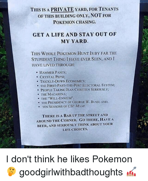 """Memes, 🤖, and Jeans: THIS IS A PRIVATE YARD FOR TENANTS  OF THIS BUILDING ONLY, NOT FOR  POKEMON CHASING.  GET A LIFE AND STAY OUT OF  MY YARD  THIS WHOLE POKEMON HUNT IS BY FAR THE  STUPIDEST THING I HAVE EVER SEEN, AND I  HAVE LIVED THROUGH:  HAMMER PANTS  CRYSTAL PEPSI  TRICKLE-DowN ECONOMICS:  THE THE PoST ELECTORAL SYSTEM  FIRST-PAST-T  PEOPLE TAKING JEAN CHRETIEN SERIOUSLY  THE MACARENA  THE WILLENNIUM"""",  THE PRESIDENCY OF GEORGE W. BUSHGAND,  TEN SEASONS OF CST MIM MI,  THERE IS A BAR UP THE STREET AND  AROUND THE CORNER. GO THERE, HAVE A  BEER, AND SERIOUSLY THINK ABOUT YOUR  LIFE CHOICES. I don't think he likes Pokemon 🤔 goodgirlwithbadthoughts 💅🏽"""