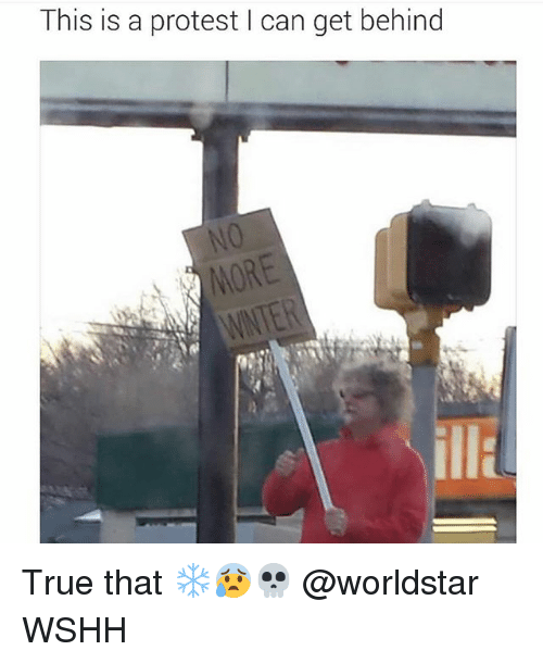 Memes, Protest, and True: This is a protest I can get behind  WNTER True that ❄️😰💀 @worldstar WSHH