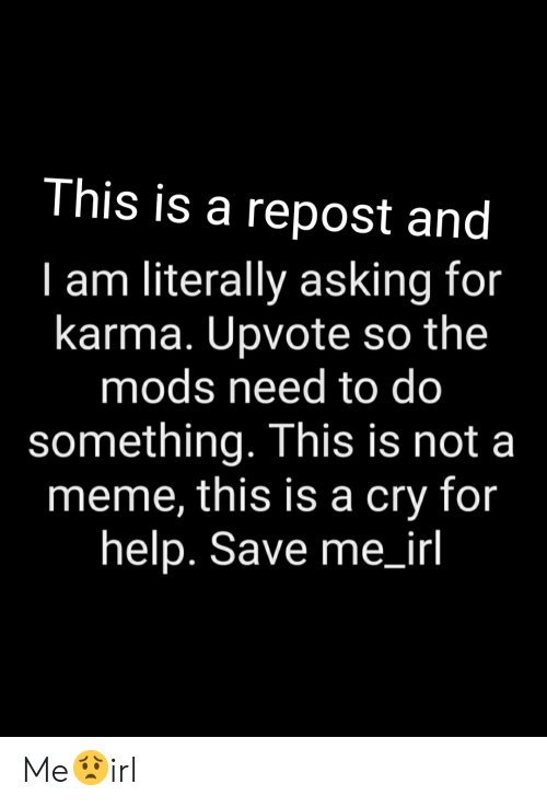 Meme, Help, and Karma: This is a repost and  I am literally asking for  karma. Upvote so the  mods need to do  something. This is not a  meme, this is a cry for  help. Save me_irl Me😟irl