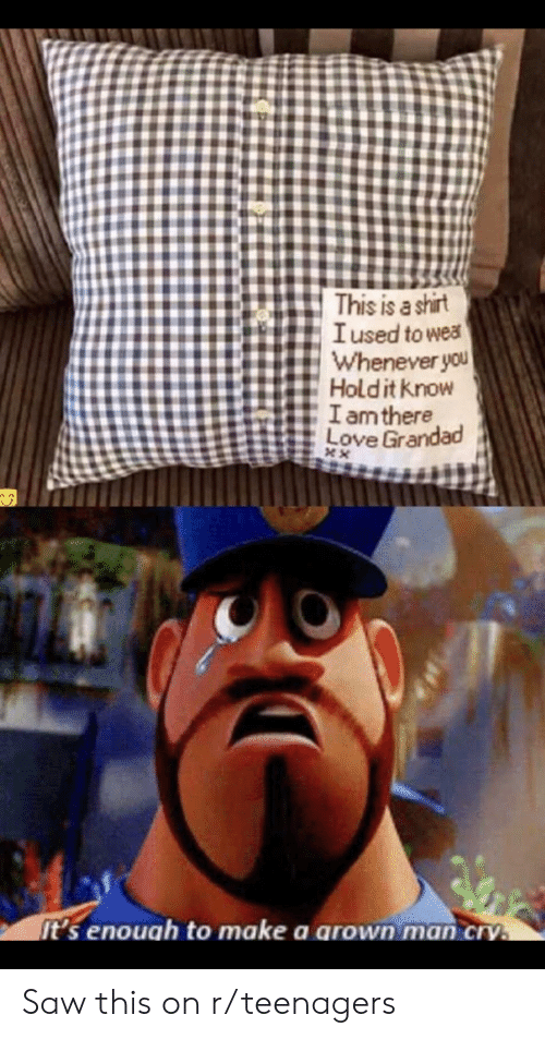 Love, Saw, and Make A: This is a shirt  Iused to wea  Whenever you  Holdit know  Iam there  Love Grandad  XX  It's enouah to make a arown man cry. Saw this on r/teenagers