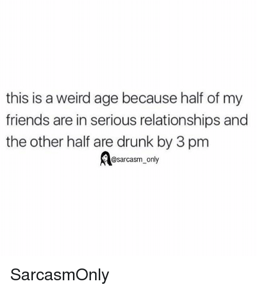 Drunk, Friends, and Funny: this is a weird age because half of my  friends are in serious relationships and  the other half are drunk by 3 pm  @sarcasm only SarcasmOnly