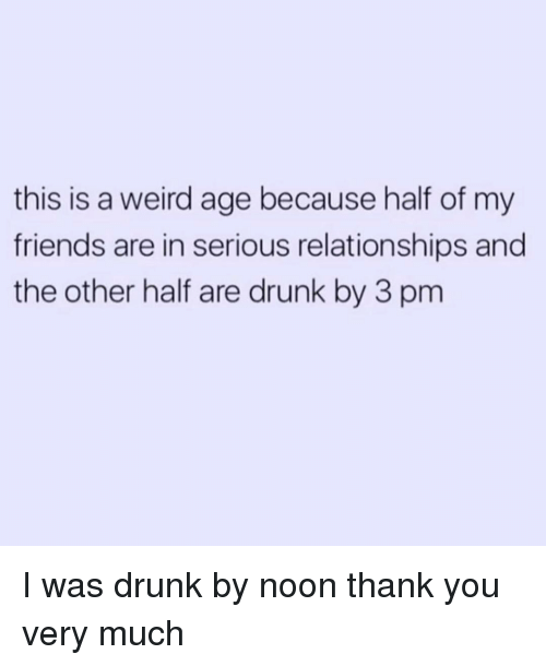 Drunk, Friends, and Relationships: this is a weird age because half of my  friends are in serious relationships and  the other half are drunk by 3 pm I was drunk by noon thank you very much