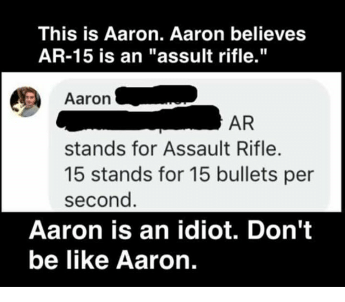 "Be Like, Memes, and Don't Be Like: This is Aaron. Aaron believes  AR-15 is an ""assult rifle.""  Aaron .  AR  stands for Assault Rifle.  15 stands for 15 bullets per  second  Aaron is an idiot. Don't  be like Aaron."