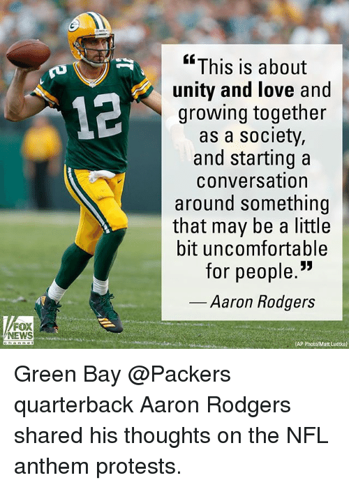 "Aaron Rodgers, Green Bay Packers, and Love: ""This is about  unity and love and  growing together  as a society,  and starting a  conversation  around something  that may be a little  bit uncomfortable  for people.""  12  Aaron Rodgers  FOX  NEWS  (AP Green Bay @Packers quarterback Aaron Rodgers shared his thoughts on the NFL anthem protests."